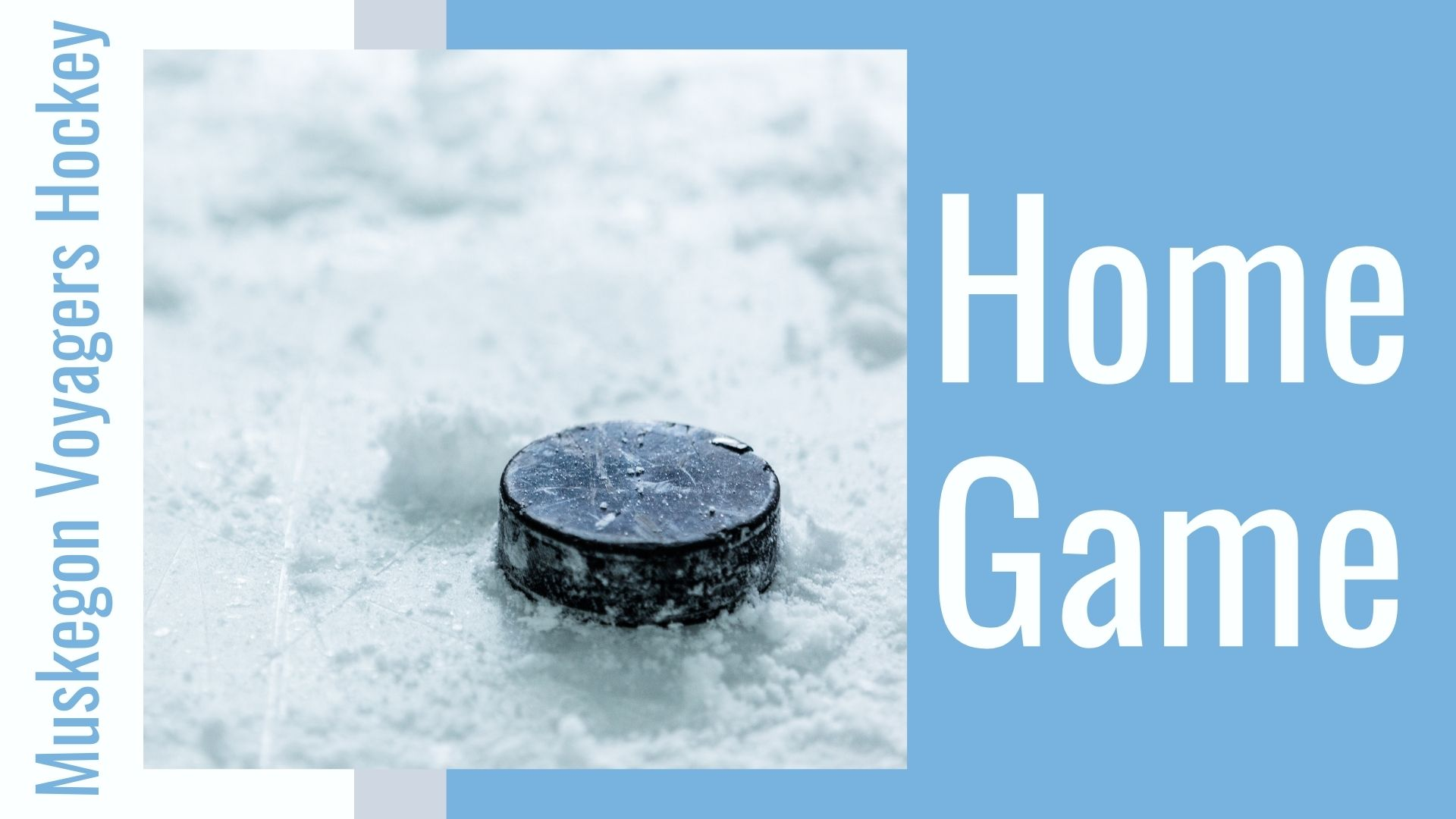 light blue graphic showsblak hockey puck on ice. text reads Muskegon Voyagers Hockey Home Game