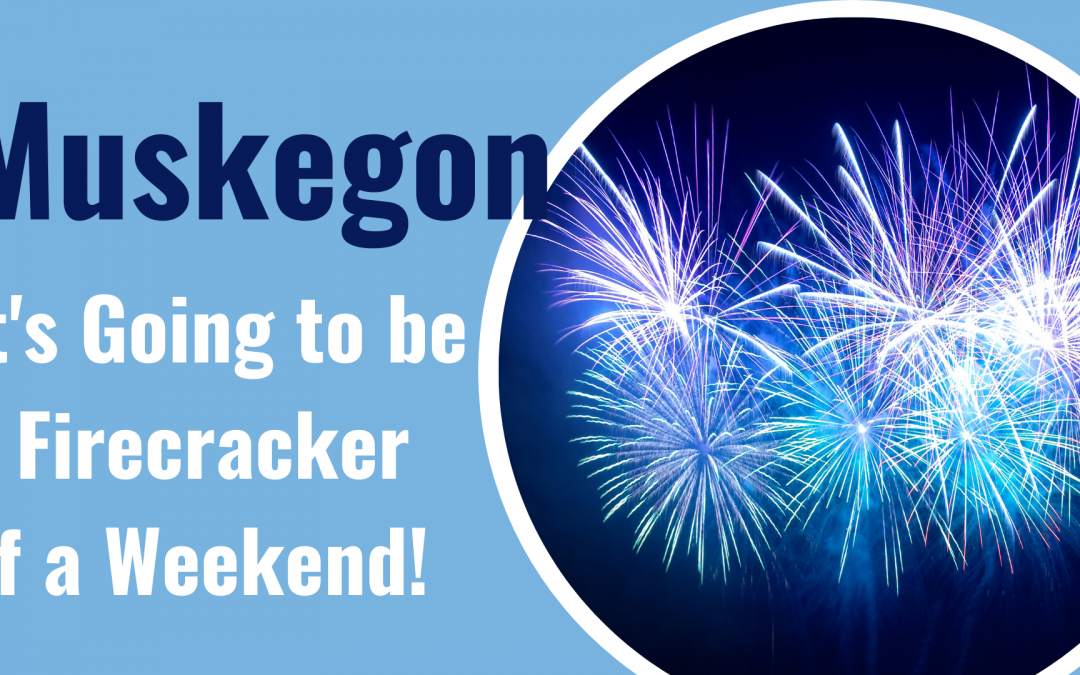 It's Going to be a Firecracker of a Fourth of July Weekend in Muskegon County!